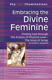 Embracing the Divine Feminine - Finding God through God the Ecstasy of Physical Love—The Song of Songs Annotated & Explained ebook by Rabbi Rami Shapiro,Rev. Cynthia Bourgeault, PhD