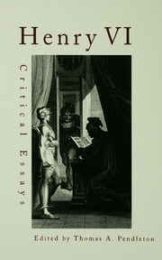 Henry VI - Critical Essays ebook by Thomas A. Pendleton