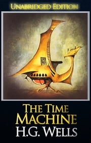 The Time Machine (Unabridged Edition) - The Collected Novels of H.G. Wells ebook by H.G. Wells