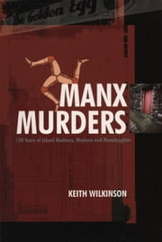 Manx Murders - 150 Years of Island Madness, Mayhem and Manslaughter ebook by Keith Wilkinson
