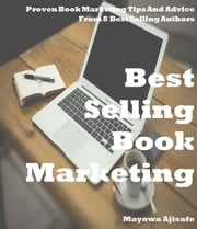 Best Selling Book Marketing : Proven Book Marketing Tips and Advice from 8 Best Selling Authors - Book Marketing For Authors Series ebook by Mayowa Ajisafe