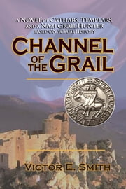 Channel of the Grail - A Novel of Cathars, Templars, and a Nazi Grail Hunter ebook by Victor  E. Smith