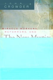 Miracle Workers, Reformers, and the New Mystics ebook by John Crowder