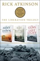 The Liberation Trilogy Box Set ebook by Rick Atkinson