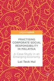 Practising Corporate Social Responsibility in Malaysia - A Case Study in an Emerging Economy ebook by Loi Teck Hui