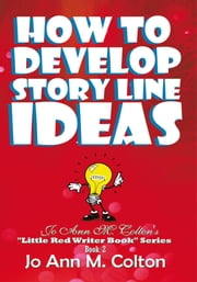 "How To Develop Story Line Ideas - Jo Ann M. Colton's ""Little Red Writer Book"" Series, Book 2 ebook by Jo Ann M. Colton"