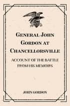 General John Gordon at Chancellorsville: Account of the Battle from His Memoirs ebook by John Gordon