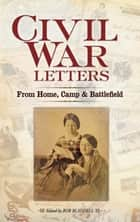 Civil War Letters - From Home, Camp and Battlefield ebook by Bob Blaisdell