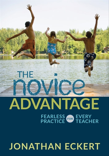 The Novice Advantage - Fearless Practice for Every Teacher ebook by Jonathan Eckert