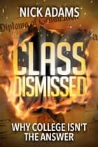 Class Dismissed - Why College Isn't the Answer ebook by Nick Adams