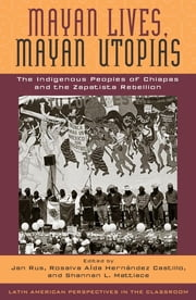 Mayan Lives, Mayan Utopias - The Indigenous Peoples of Chiapas and the Zapatista Rebellion ebook by Jan Rus,Rosalva Aída Hernández Castillo,Shannan L. Mattiace,José Alejos García,Andrés Aubry,Araceli Burguete Cal y Mayor,George A. Collier,Christine Eber,Gustavo Esteva,Rosalva Aída Hernández Castillo,Xóchitl Leyva Solano,Shannan L. Mattiace,Jan Rus