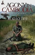 Agony in Cambodia: A War Story eBook by Rod Keith