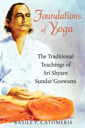 Foundations of Yoga - The Traditional Teachings of Sri Shyam Sundar Goswami ebook by Basile P. Catoméris