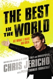 The Best in the World - At What I Have No Idea ebook by Chris Jericho