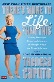 There's More to Life Than This - Healing Messages, Remarkable Stories, and Insight About the Other Side from the Long Island Medium ebook by Theresa Caputo