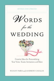 Words for the Wedding - Creative Ideas for Personalizing Your Vows, Toasts, Invitations, and More ebook by Wendy Paris,Andrew Chesler