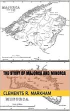 The Story of Majorca and Minorca ebook by Clements R. Markham