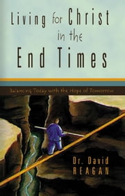 Living for Christ in the End Times - Balancing Today with the Hope of Tomorrow ebook by Dr. David Reagan