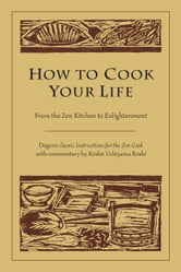 How to Cook Your Life - From the Zen Kitchen to Enlightenment ebook by Zen Master Dogen,Uchiyama