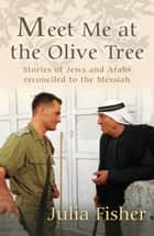 Meet me at the Olive Tree - Stories of Jews and Arabs reconciled to the Messiah ebook by Julia Fisher