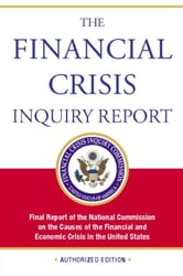 The Financial Crisis Inquiry Report, Authorized Edition - Final Report of the National Commission on the Causes of the Financial and Economic Crisis in the Un ebook by Financial Crisis Inquiry Commission