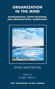 Organization in the Mind - Psychoanalysis, Group Relations and Organizational Consultancy ebook by David Armstrong,Robert French,Robert French