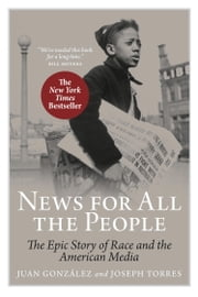News for All the People - The Epic Story of Race and the American Media ebook by Juan Gonzalez,Joseph Torres