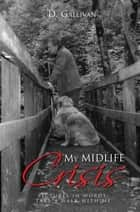 My Midlife Crisis - Pictures in Words: Take a Walk with Me ebook by D. Gallivan
