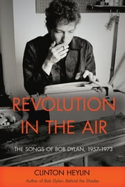 Revolution in the Air - The Songs of Bob Dylan, 19571973 ebook by Clinton Heylin