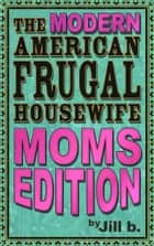 The Modern American Frugal Housewife Book #3 - Moms Edition ebook by Jill b.