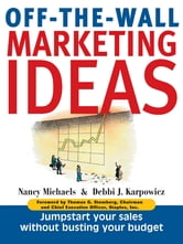 Off-The-Wall Marketing Ideas: Jump-Start Your Sales Without Busting Your Budget ebook by Nancy Michaels,Debbi J. Karpowicz