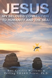 JESUS - My Beloved Connection to Humanity and the Sea ebook by Cynthia Williams & Verling Priest, PHD