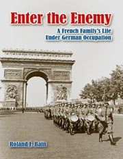 Enter the Enemy: A French Family's Life Under German Occupation ebook by Roland J. Bain