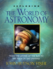 Exploring the World of Astronomy - From Center of the Sun to Edge of the Universe ebook by John Hudson Tiner