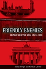 Friendly Enemies - Britain and the GDR, 1949-1990 ebook by Stefan Berger,Norman LaPorte