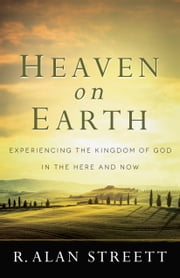 Heaven on Earth - Experiencing the Kingdom of God in the Here and Now ebook by R. Alan Streett