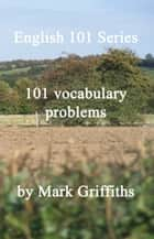 English 101 Series: 101 vocabulary problems ebook by Mark Griffiths