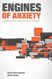 Engines of Anxiety - Academic Rankings, Reputation, and Accountability ebook by Wendy Nelson Espeland,Michael Sauder