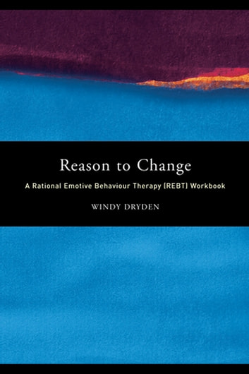 Reason to Change - A Rational Emotive Behaviour Therapy (REBT) Workbook ebook by Windy Dryden