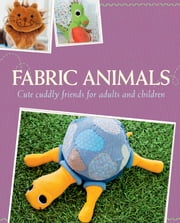 Fabric Animals - Cute cuddly friends for adults and children ebook by Rabea Bauer,Yvonne Reidelbach,Rae Walter