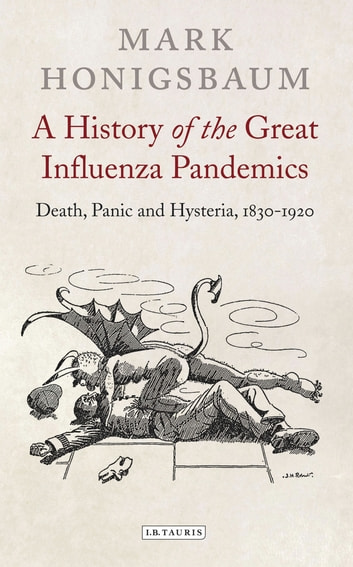 A History of the Great Influenza Pandemics - Death, Panic and Hysteria, 1830-1920 eBook by Mark Honigsbaum
