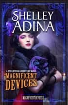 Magnificent Devices - A steampunk adventure novel ebook by Shelley Adina
