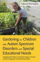 Gardening for Children with Autism Spectrum Disorders and Special Educational Needs - Engaging with Nature to Combat Anxiety, Promote Sensory Integration and Build Social Skills ebook by Natasha Etherington