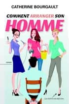 Comment arranger son homme ebook by Catherine Bourgault