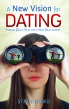 A New Vision for Dating ebook by Hord, Stacy