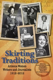 Skirting Traditions: Arizona Women Writers and Journalists 1912-2012 ebook by Brenda Kimsey Warneka,Carol Hughes,Lois McFarland,June P. Payne,Sheila Roe,Pam Knight Stevenson