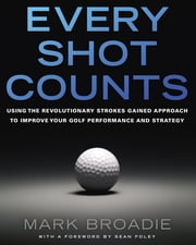 Every Shot Counts - Using the Revolutionary Strokes Gained Approach to Improve Your Golf Performance and Strategy ebook by Mark Broadie