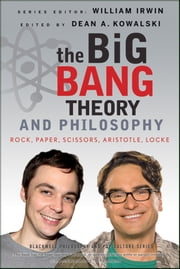 The Big Bang Theory and Philosophy - Rock, Paper, Scissors, Aristotle, Locke ebook by William Irwin,Dean Kowalski