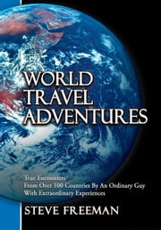 World Travel Adventures - True Encounters From Over 100 Countries By An Ordinary Guy With Extraordinary Experiences ebook by Steve Freeman