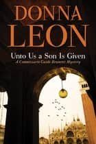 Unto Us a Son Is Given - A Comissario Guido Brunetti Mystery eBook by Donna Leon